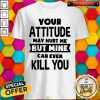Nice Your Attitude May Hurt Me But Mine Can Even Kill You Shirt