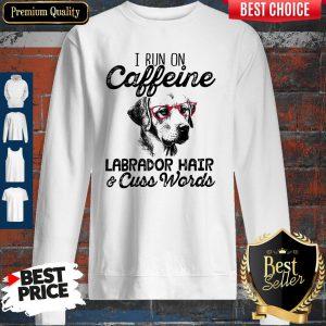 Official I Run On Caffeine Labrador Hair Cuss Words Sweatshirt