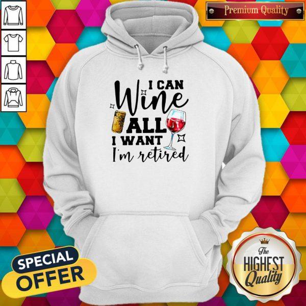 Premium I Can Wine All I Want I'm Retired Hoodie