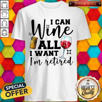 Premium I Can Wine All I Want I'm Retired Shirt