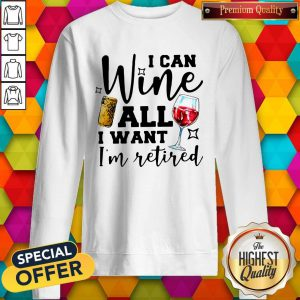 Premium I Can Wine All I Want I'm Retired Sweatshirt