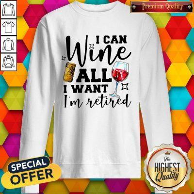 Premium I Can Wine All I Want I'm Retired Sweatshirt