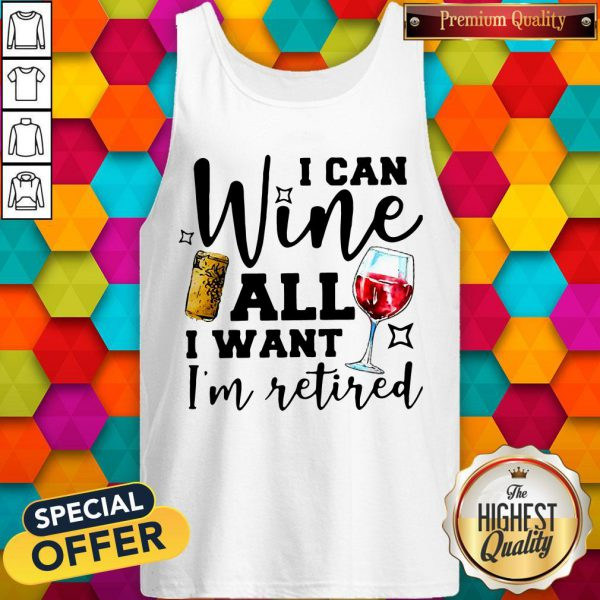 Premium I Can Wine All I Want I'm Retired Tank Top