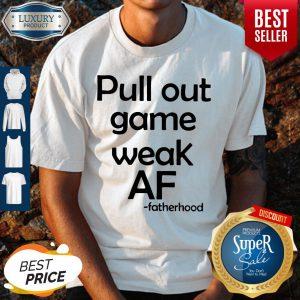 Pretty Pull Out Game Weak Af Fatherhood Shirt