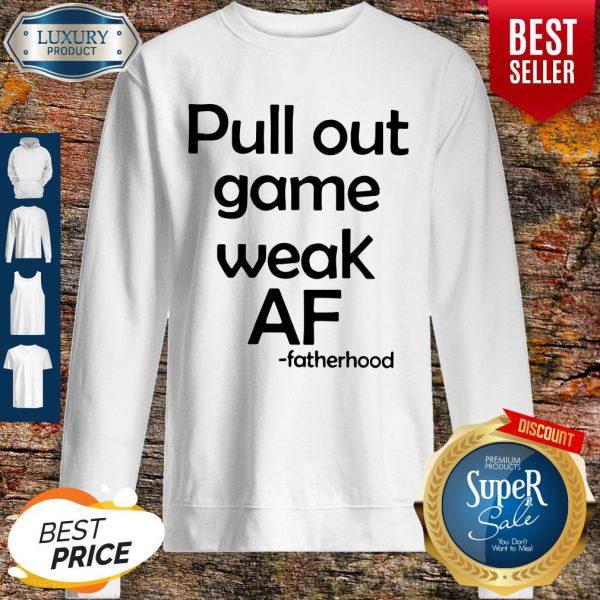 Pretty Pull Out Game Weak Af Fatherhood Sweatshirt