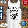 Pretty Pull Out Game Weak Af Fatherhood Tank Top