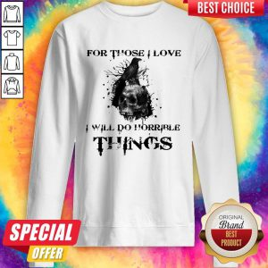 Raven Skull For Those I Love I Will Do Horrible Things Sweatshirt