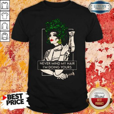 Top Hairdresser Never Mind My Hair I'm Doing Yours Shirt