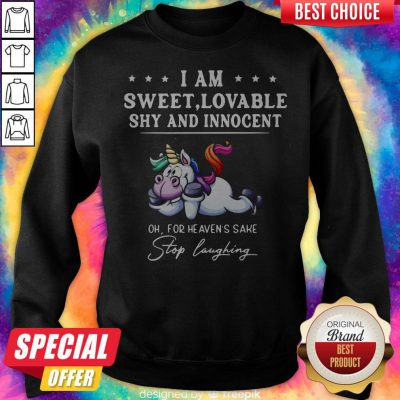 Unicorn I Am Sweet Lovable Shy And Innocent Oh For Heavens Sake Stop Laughing Sweatshirt