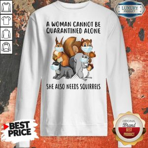 A Woman Cannot Be Quarantined Alone She Also Needs Squirrels Sweatshirt