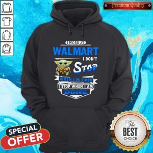 Baby Yoda Hug I Work At Walmart I Don't Stop When I'm Tired I Stop When I Am Done Hoodie