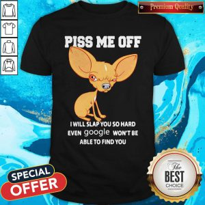 Chihuahua Piss Me Off I Will Slap You So Hard Even Google Won't Be Able To Find You Shirt