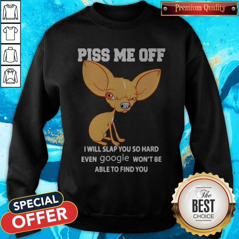 Chihuahua Piss Me Off I Will Slap You So Hard Even Google Won't Be Able To Find You Sweatshirt
