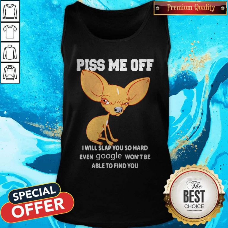 Chihuahua Piss Me Off I Will Slap You So Hard Even Google Won't Be Able To Find You Tank Top