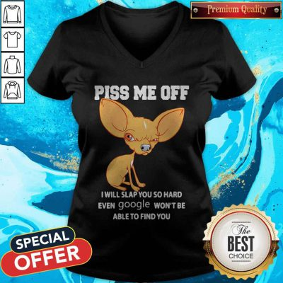 Chihuahua Piss Me Off I Will Slap You So Hard Even Google Won't Be Able To Find You V-neck