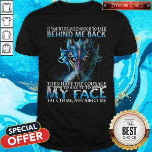 Dragon If You're Brave Enough To Talk Behind My Back Shirt