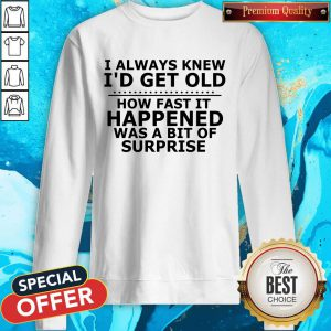 I Always Knew I'd Get Old How Fast It Happened Was A Bit Of Surprise Sweatshirt