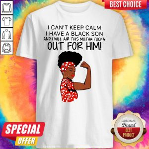I Can't Keep Calm I Have A Black Son And I Will Air For Him Shirt