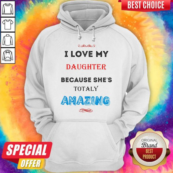 I Love My Daughter Because She's Totally Amazing Hoodie