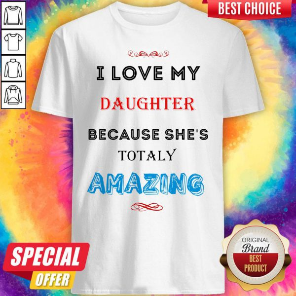 I Love My Daughter Because She's Totally Amazing Shirt