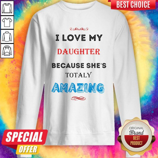 I Love My Daughter Because She's Totally Amazing Sweatshirt