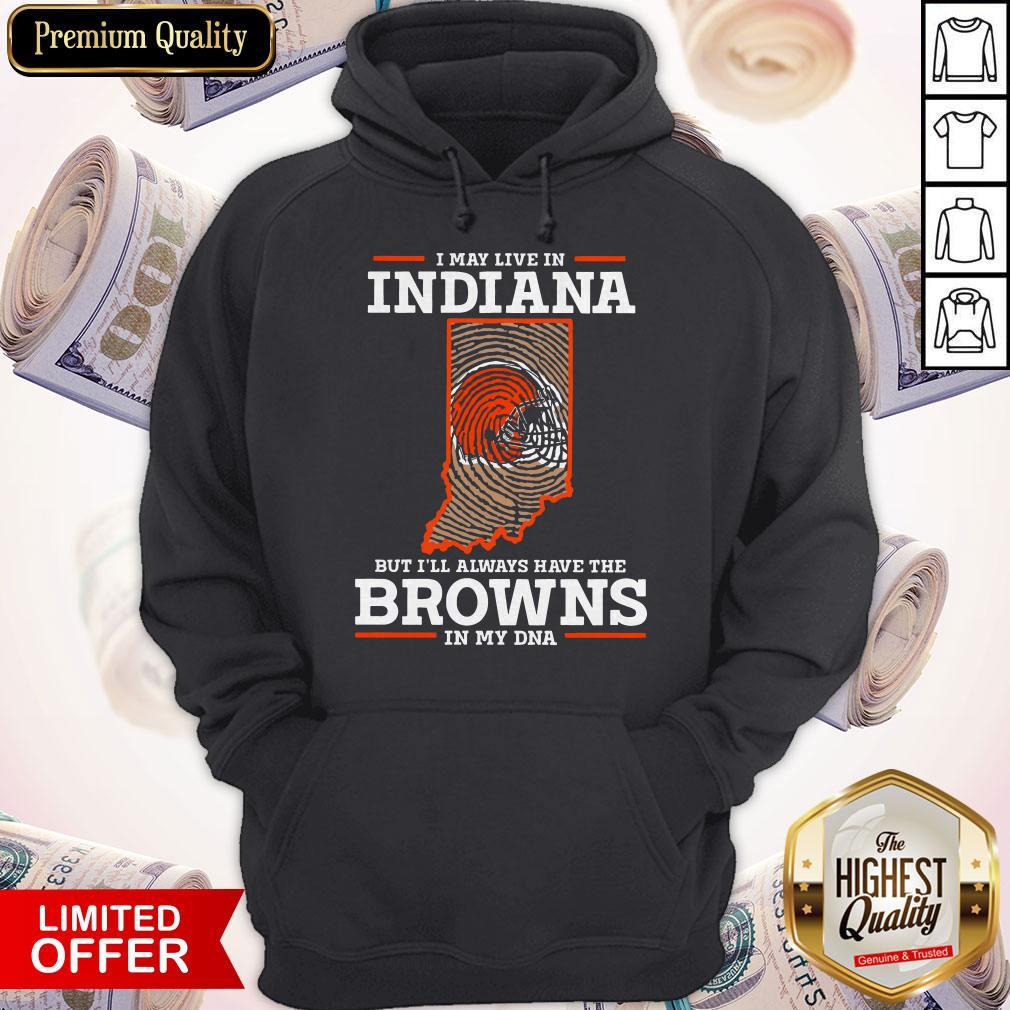I May Live In Indiana But I'll Always Have The Browns In My DNA Hoodie