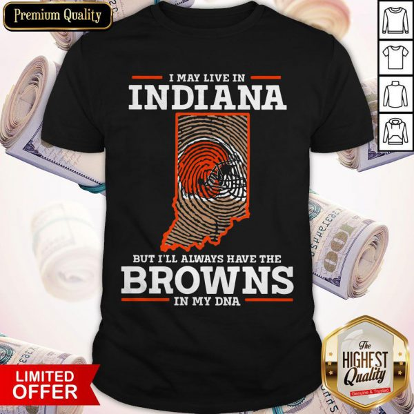 I May Live In Indiana But I'll Always Have The Browns In My DNA Shirt