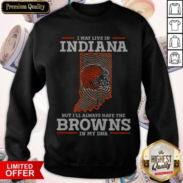 I May Live In Indiana But I'll Always Have The Browns In My DNA Sweatshirt