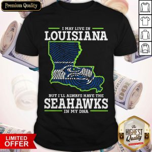 I May Live In Louisiana But I'll Always Have The Seahawks In My DNA Shirt