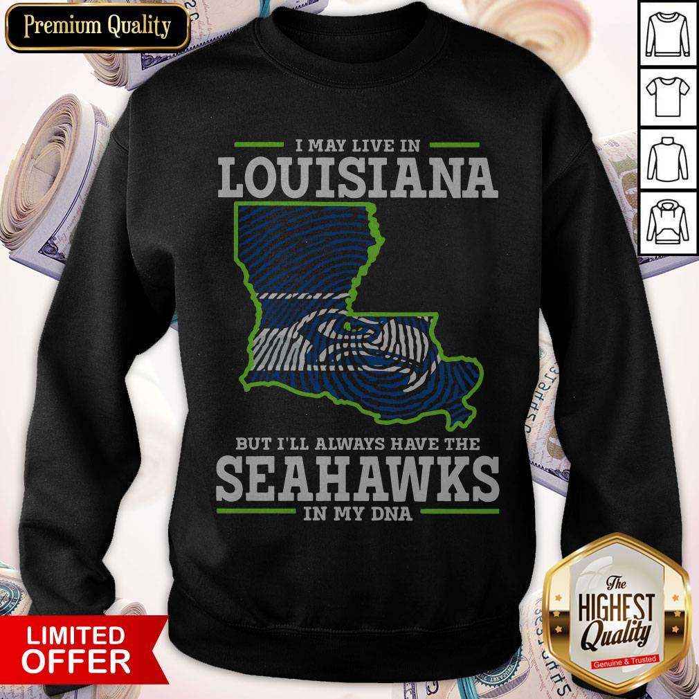 I May Live In Louisiana But I'll Always Have The Seahawks In My DNA Sweatshirt