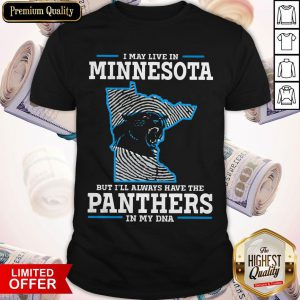 I May Live In Minnesota But I'll Always Have The Panthers In My DNA ShirtI May Live In Minnesota But I'll Always Have The Panthers In My DNA Shirt