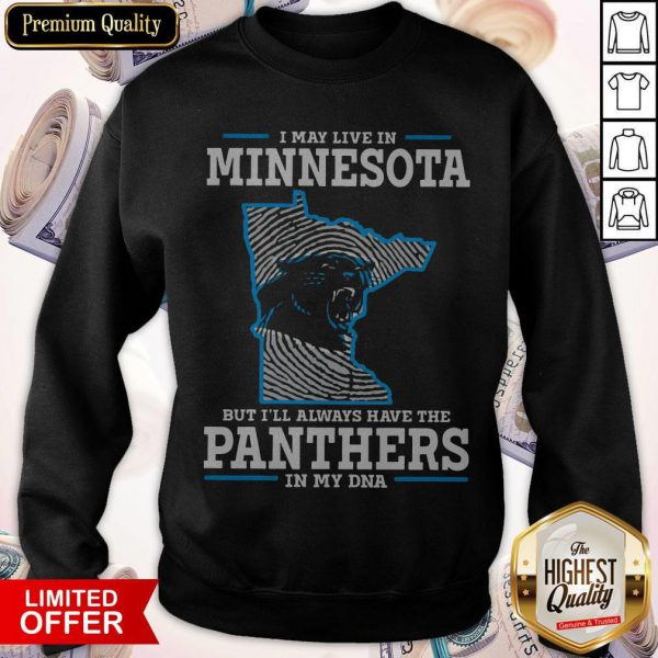 I May Live In Minnesota But I'll Always Have The Panthers In My DNA ShirtI May Live In Minnesota But I'll Always Have The Panthers In My DNA Sweatshirt