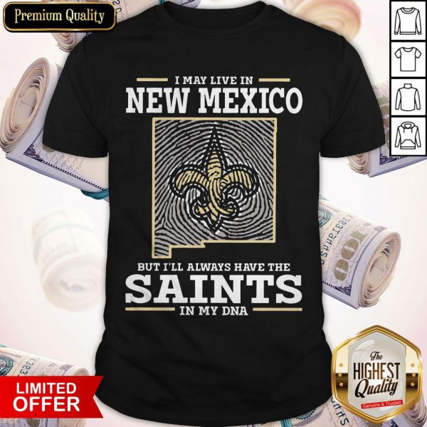 I May Live In New Mexico But I'll Always Have The Saints In My DNA Shirt