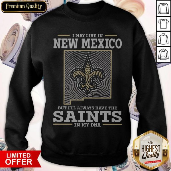 I May Live In New Mexico But I'll Always Have The Saints In My DNA Sweatshirt