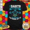 I Play Darts Because I Like It Not Because I'm Good At It Shirt