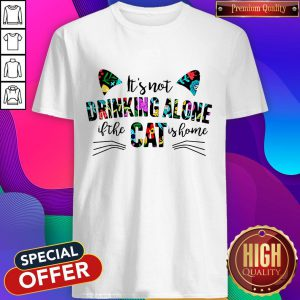 It's Not Drinking Alone If The Cat Is Home Flowers Shirt