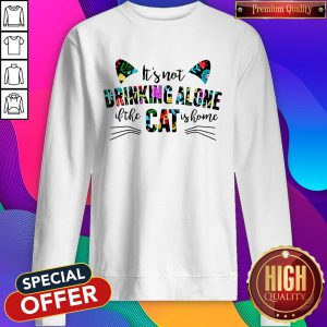 It's Not Drinking Alone If The Cat Is Home Flowers Sweatshirt