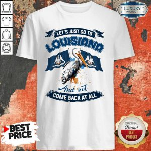 Let's Just Go To Louisiana And Not Come Back At All Shirt