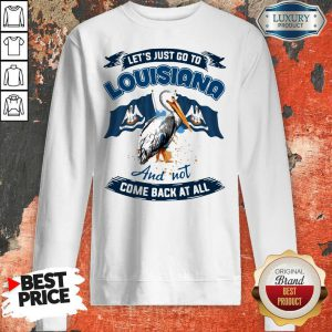 Let's Just Go To Louisiana And Not Come Back At All Sweatshirt
