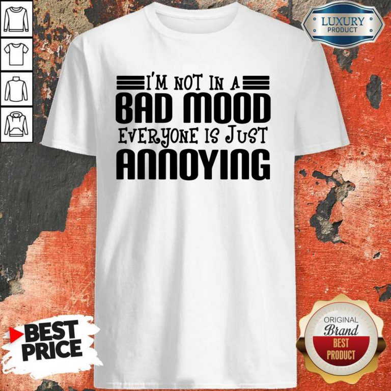 Premium I'm Not In A Bad Mood Everyone Is Just Annoying Shirt