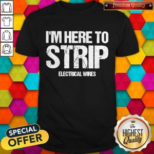 Top I'm Here To Strip Electrical Wires Shirt