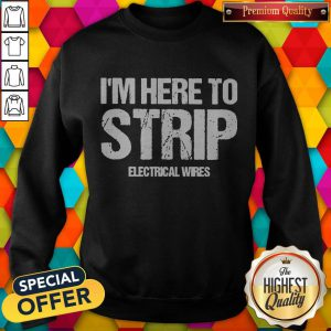 Top I'm Here To Strip Electrical Wires Sweatshirt