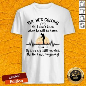 Yes He's Golfing No I Don't Know When He Will Be Home Shirt
