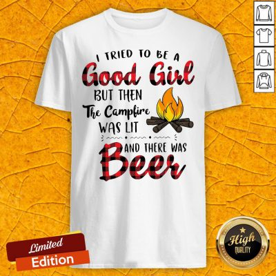 I Tried To Be A Good Girl But Then The Camfire Was Lit And There Was Beer Shirt