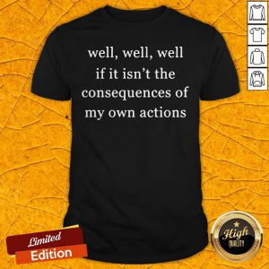 Well Well Well If It Isn't The Consequences Of My Own Actions Shirt