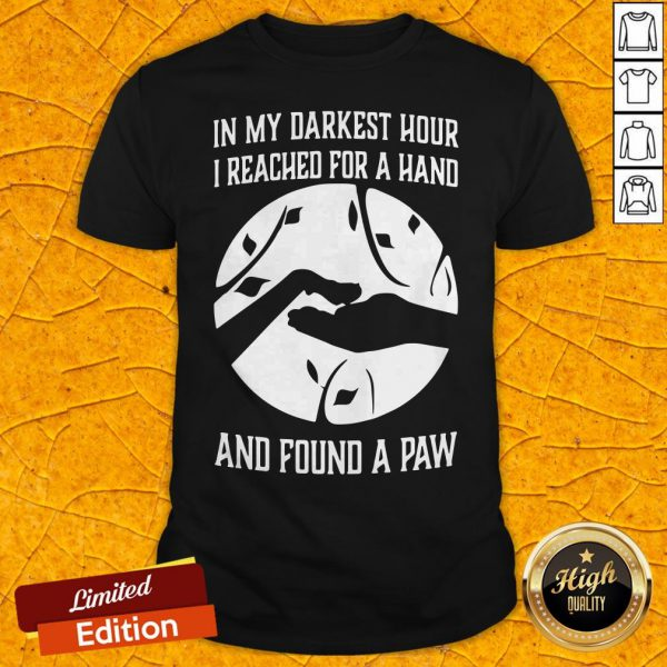 In My Darkest Hour I Reached For A Hand And Found A Paw Shirt