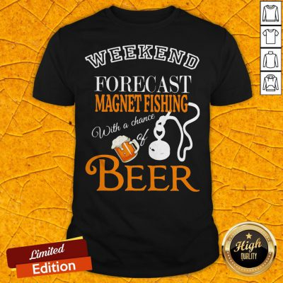 Weekend Forecast Magnet Fishing With A Chance Of Beer Shirt