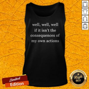 Well Well Well If It Isn't The Consequences Of My Own Actions Tank Top