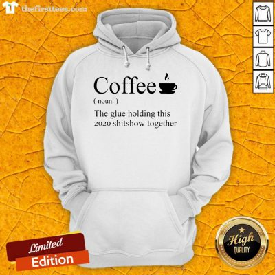 Funny Coffee Noun The Glue Holding This 2020 Shitshow Together Hoodie- Design By Thefirsttees.com