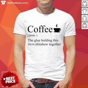 Funny Coffee Noun The Glue Holding This 2020 Shitshow Together Shirt- Design By Thefirsttees.com